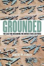 Grounded : The Case for Abolishing the United States Air Force - Robert M Farley