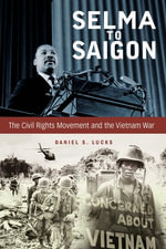Selma to Saigon : The Civil Rights Movement and the Vietnam War - Daniel S. Lucks