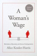 A Woman's Wage : Historical Meanings and Social Consequences - Professor of History Alice Kessler-Harris