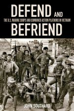 Defend and Befriend : The U.S. Marine Corps and Combined Action Platoons in Vietnam - John Southard