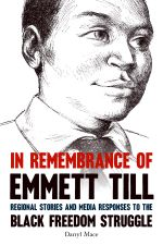 In Remembrance of Emmett Till : Regional Stories and Media Responses to the Black Freedom Struggle - Darryl Mace