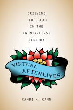 Virtual Afterlives : Grieving the Dead in the Twenty-First Century - Candi K. Cann