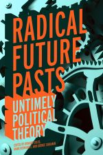 Radical Future Pasts : Untimely Political Theory