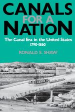 Canals for a Nation : The Canal Era in the United States, 1790-1860 - Ronald E. Shaw