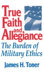 True Faith and Allegiance : The Burden of Military Ethics - James H. Toner