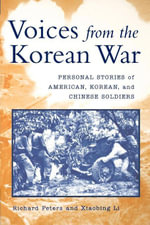 Voices from the Korean War : Personal Stories of American, Korean, and Chinese Soldiers - Richard Peters