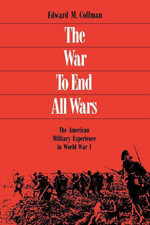 The War to End All Wars : The American Military Experience in World War I - Edward M. Coffman