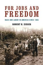 For Jobs and Freedom : Race and Labor in America Since 1865 - Robert H. Zieger