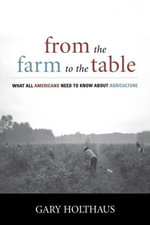 From the Farm to the Table : What All Americans Need to Know about Agriculture - Gary Holthaus