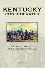 Kentucky Confederates : Secession, Civil War, and the Jackson Purchase - Berry Craig