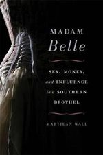 Madam Belle : Sex, Money, and Influence in a Southern Brothel - Maryjean Wall
