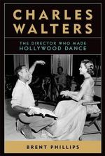 Charles Walters : The Director Who Made Hollywood Dance - Brent Phillips