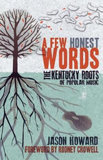 A Few Honest Words : The Kentucky Roots of Popular Music - Jason Howard