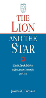 The Lion and the Star : Gentile-Jewish Relations in Three Hessian Towns, 1919-1945 - Jonathan Friedman