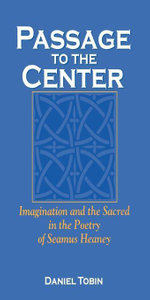 Passage to the Center : Imagination and the Sacred in the Poetry of Seamus Heaney - Daniel Tobin