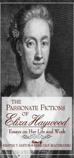 The Passionate Fictions of Eliza Haywood : Essays on Her Life and Work