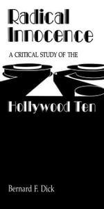 Radical Innocence : A Critical Study of the Hollywood Ten - Bernard F. Dick