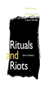 Rituals and Riots : Sectarian Violence and Political Culture in Ulster, 1784-1886 - Sean Farrell