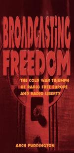 Broadcasting Freedom : The Cold War Triumph of Radio Free Europe and Radio Liberty - Arch Puddington