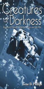Creatures of Darkness : Raymond Chandler, Detective Fiction, and Film Noir - Gene D. Phillips