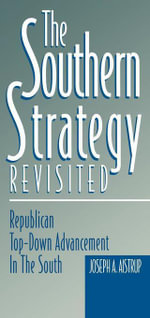 The Southern Strategy Revisited : Republican Top-Down Advancement in the South - Joseph A. Aistrup