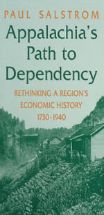Appalachia's Path to Dependency : Rethinking a Region's Economic History, 1730-1940 - Paul Salstrom