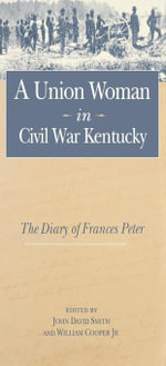 A Union Woman in Civil War Kentucky : The Diary of Frances Peter - Frances Dallam Peter