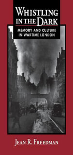 Whistling in the Dark : Memory and Culture in Wartime London - Jean R. Freedman