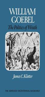 William Goebel : The Politics of Wrath - James C. Klotter