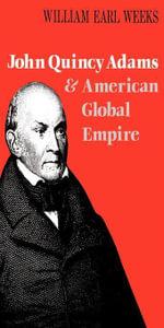 John Quincy Adams and American Global Empire - William Earl Weeks