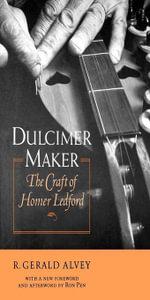Dulcimer Maker : The Craft of Homer Ledford - R. Gerald Alvey