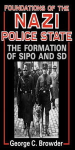 Foundations of the Nazi Police State : The Formation of Sipo and SD - George C. Browder