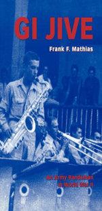 GI Jive : An Army Bandsman in World War II - Frank F. Mathias