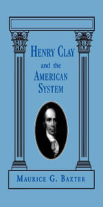Henry Clay and the American System - Maurice G. Baxter