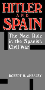 Hitler And Spain : The Nazi Role in the Spanish Civil War, 1936-1939 - Robert H. Whealey