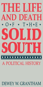 The Life and Death of the Solid South : A Political History - Dewey W. Grantham