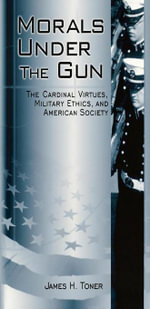 Morals under the Gun : The Cardinal Virtues, Military Ethics, and American Society - James H. Toner