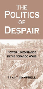 The Politics of Despair : Power and Resistance in the Tobacco Wars - Tracy Campbell