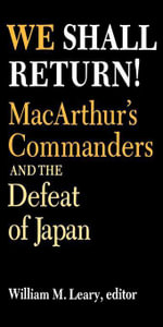 We Shall Return! : MacArthur's Commanders and the Defeat of Japan, 1942-1945