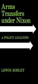 Arms Transfers under Nixon : A Policy Analysis - Lewis Sorley