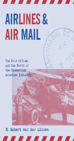 Airlines and Air Mail : The Post Office and the Birth of the Commercial Aviation Industry - F. Robert van der Linden