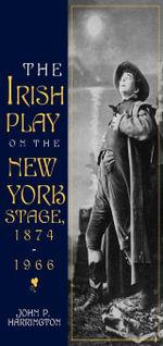 The Irish Play on the New York Stage, 1874-1966 - John P. Harrington