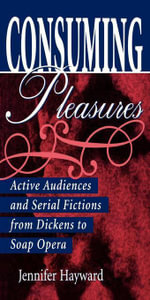 Consuming Pleasures : Active Audiences and Serial Fictions from Dickens to Soap Opera - Jennifer Hayward