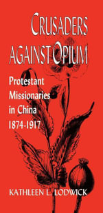 Crusaders Against Opium : Protestant Missionaries in China, 1874-1917 - Kathleen L. Lodwick