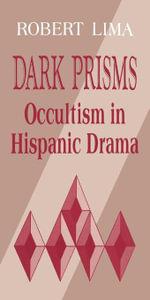 Dark Prisms : Occultism in Hispanic Drama - Robert Lima