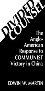 Divided Counsel : The Anglo-American Response to Communist Victory in China - Edwin W. Martin