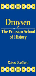 Droysen and the Prussian School of History - Robert Southard
