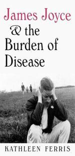 James Joyce and the Burden of Disease - Kathleen Ferris