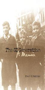The GI Generation : A Memoir - Frank F. Mathias