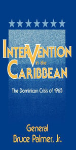 Intervention in the Caribbean : The Dominican Crisis of 1965 - General Bruce, Jr. Palmer